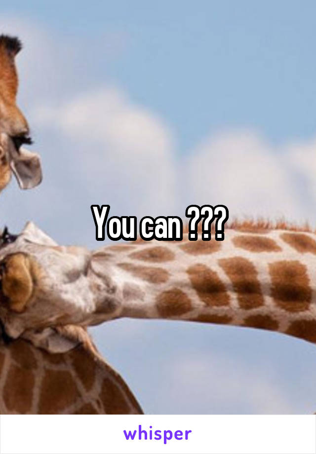 You can ???