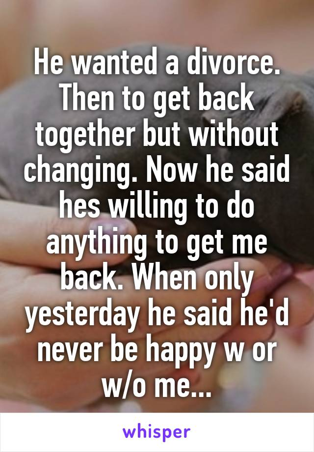 He wanted a divorce. Then to get back together but without changing. Now he said hes willing to do anything to get me back. When only yesterday he said he'd never be happy w or w/o me...