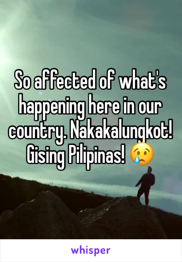 So affected of what's happening here in our country. Nakakalungkot! Gising Pilipinas! 😢
