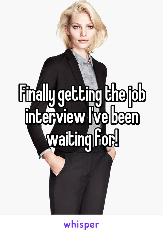 Finally getting the job interview I've been waiting for!