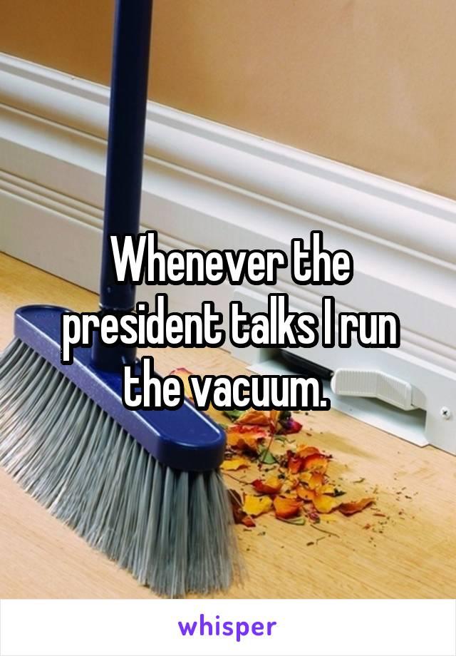 Whenever the president talks I run the vacuum.