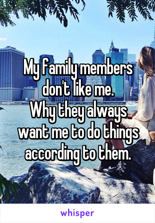 My family members don't like me. Why they always want me to do things according to them.
