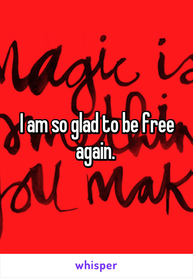 I am so glad to be free again.