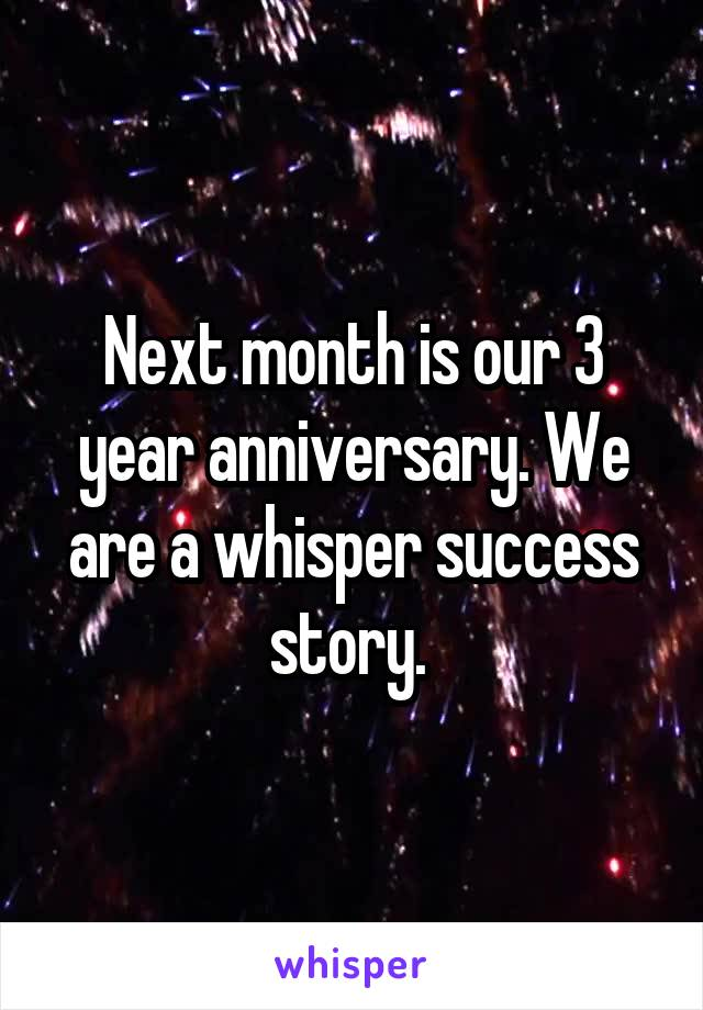 Next month is our 3 year anniversary. We are a whisper success story.