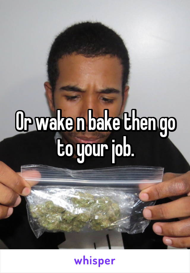 Or wake n bake then go to your job.