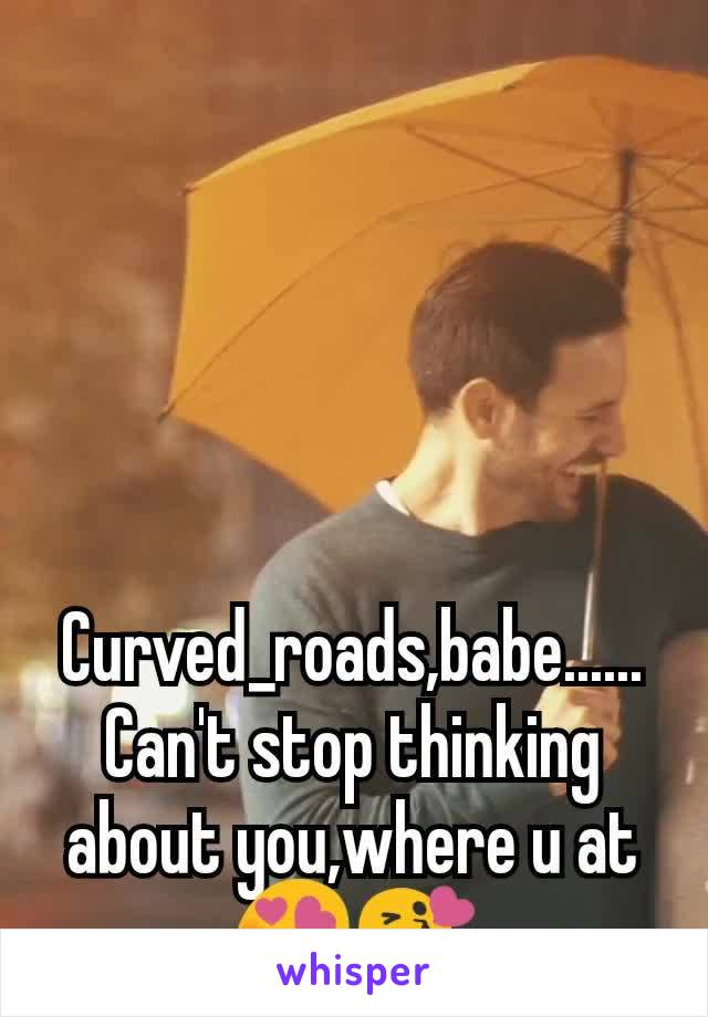 Curved_roads,babe...... Can't stop thinking about you,where u at😍😘