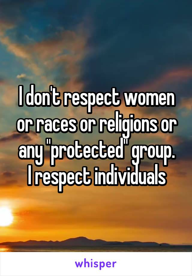 """I don't respect women or races or religions or any """"protected"""" group. I respect individuals"""