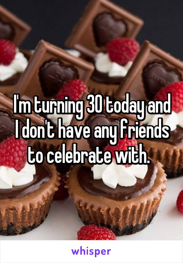 I'm turning 30 today and I don't have any friends to celebrate with.