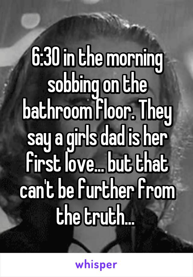 6:30 in the morning sobbing on the bathroom floor. They say a girls dad is her first love... but that can't be further from the truth...
