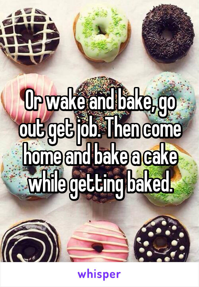 Or wake and bake, go out get job. Then come home and bake a cake while getting baked.