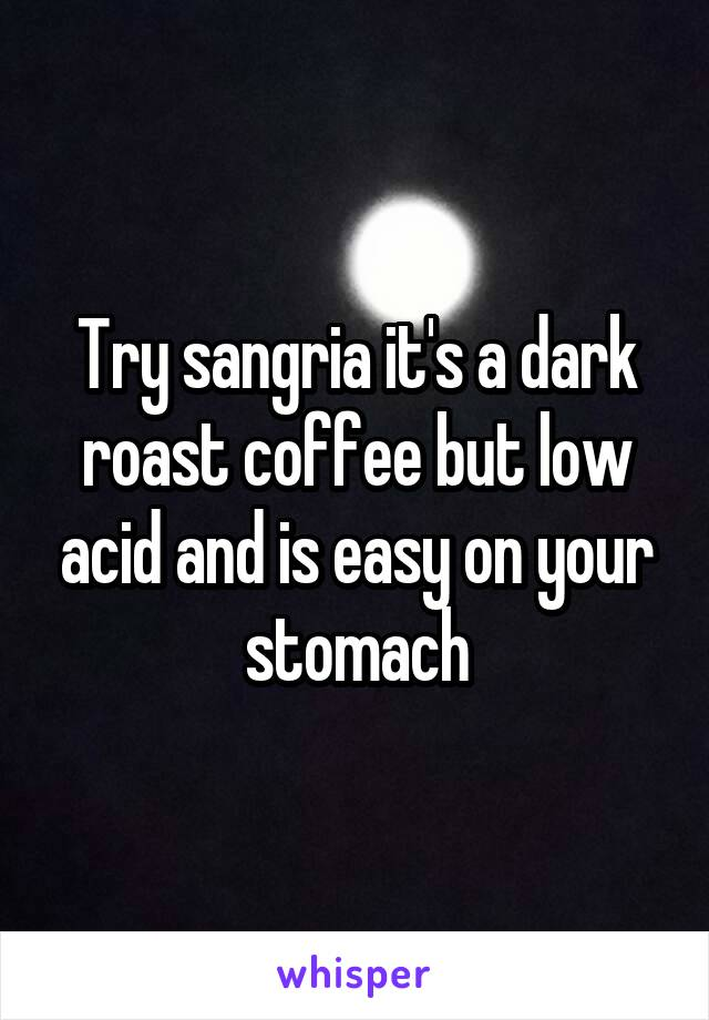 Try sangria it's a dark roast coffee but low acid and is easy on your stomach