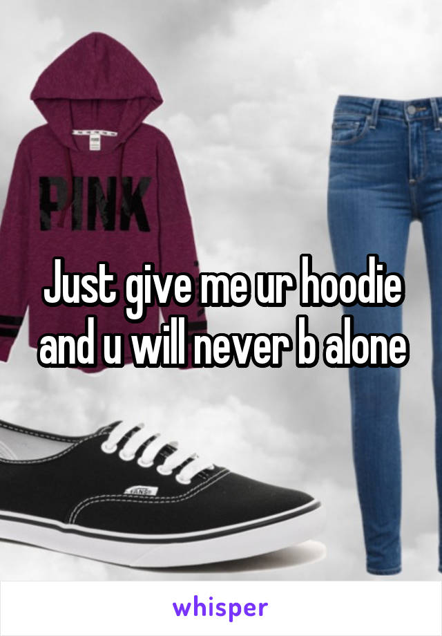Just give me ur hoodie and u will never b alone