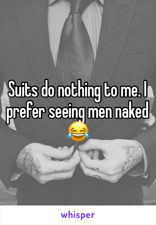 Suits do nothing to me. I prefer seeing men naked      😂