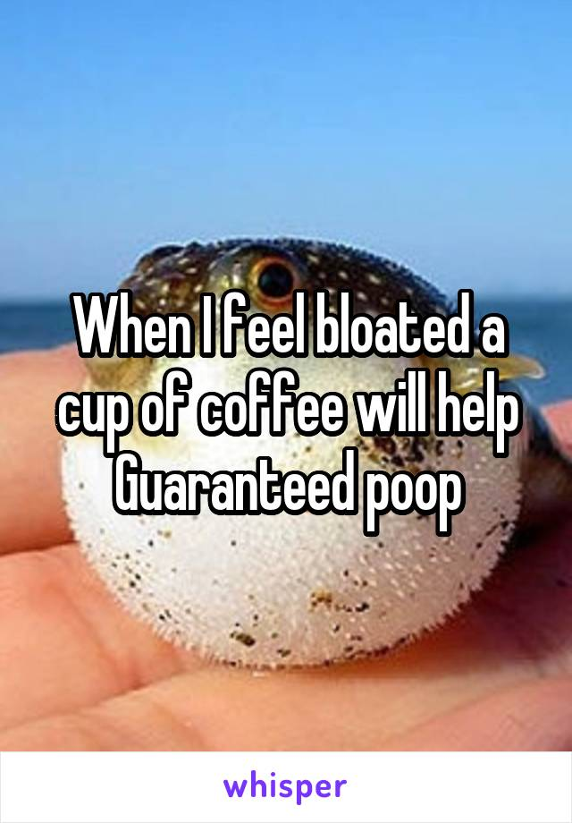 When I feel bloated a cup of coffee will help Guaranteed poop