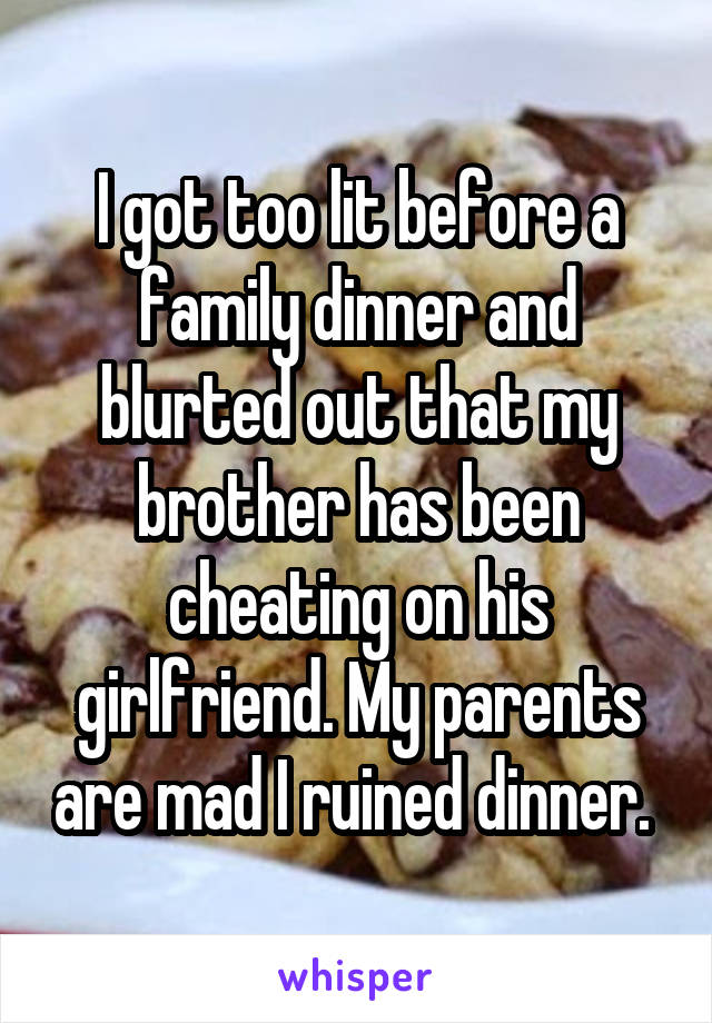 I got too lit before a family dinner and blurted out that my brother has been cheating on his girlfriend. My parents are mad I ruined dinner.