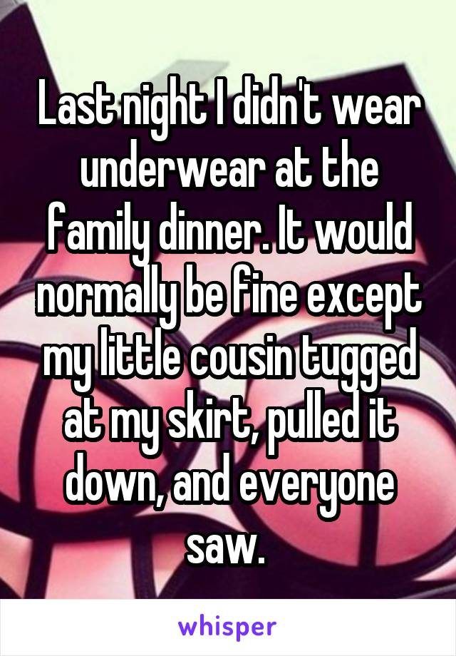 Last night I didn't wear underwear at the family dinner. It would normally be fine except my little cousin tugged at my skirt, pulled it down, and everyone saw.