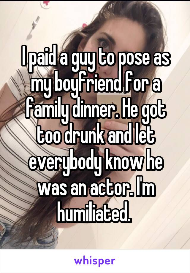I paid a guy to pose as my boyfriend for a family dinner. He got too drunk and let everybody know he was an actor. I'm humiliated.