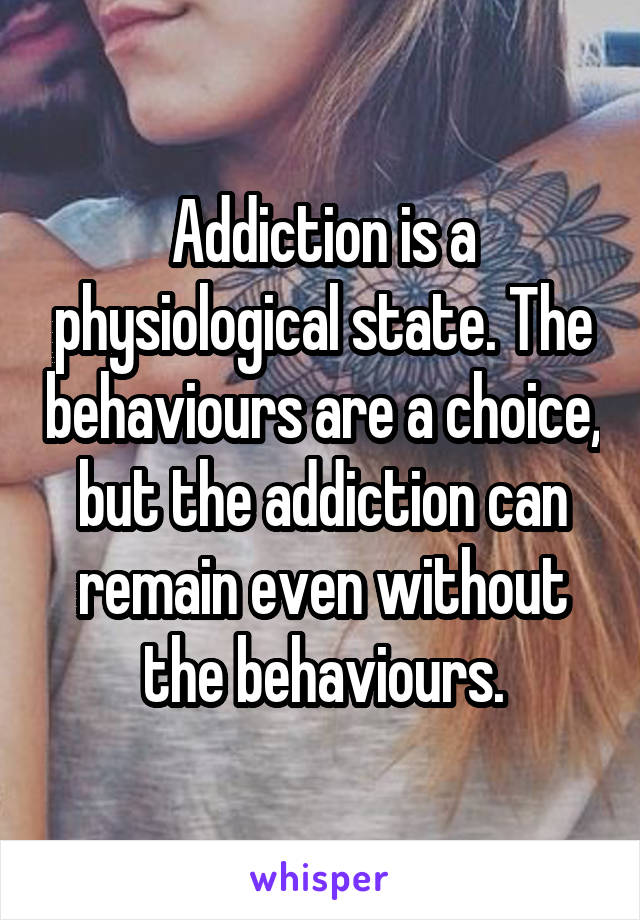 Addiction is a physiological state. The behaviours are a choice, but the addiction can remain even without the behaviours.