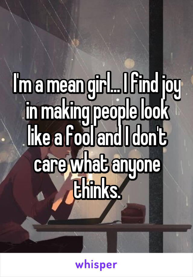 I'm a mean girl... I find joy in making people look like a fool and I don't care what anyone thinks.