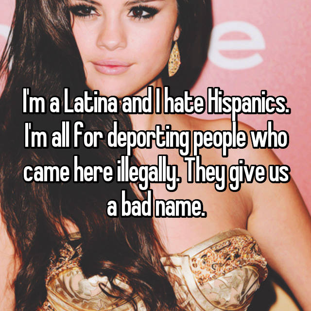 I'm a Latina and I hate Hispanics. I'm all for deporting people who came here illegally. They give us a bad name.