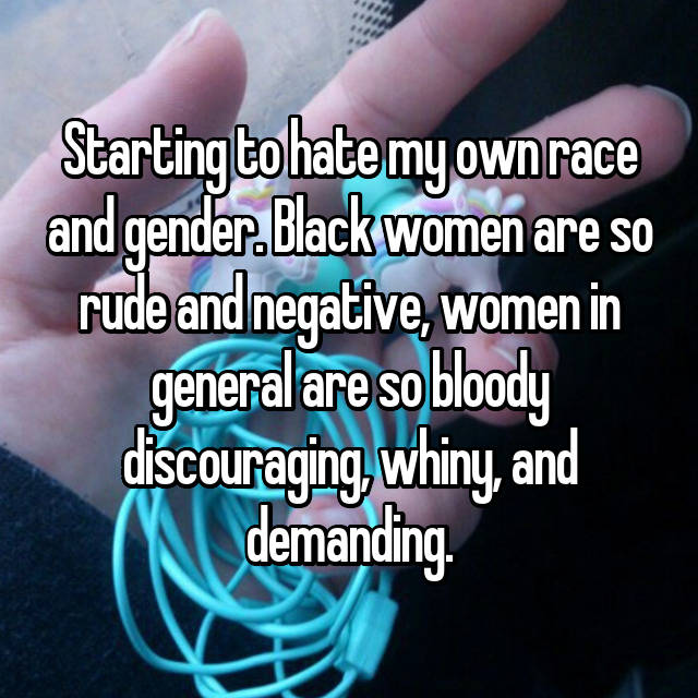 Starting to hate my own race and gender. Black women are so rude and negative, women in general are so bloody discouraging, whiny, and demanding.
