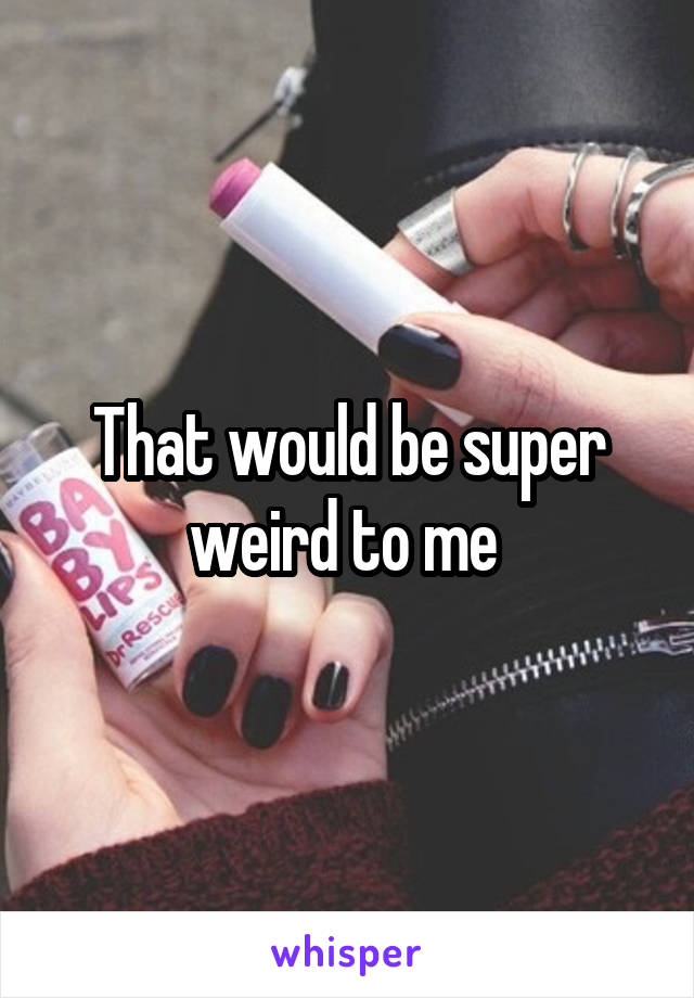 That would be super weird to me