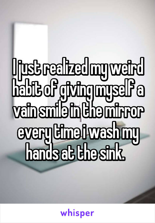 I just realized my weird habit of giving myself a vain smile in the mirror every time i wash my hands at the sink.