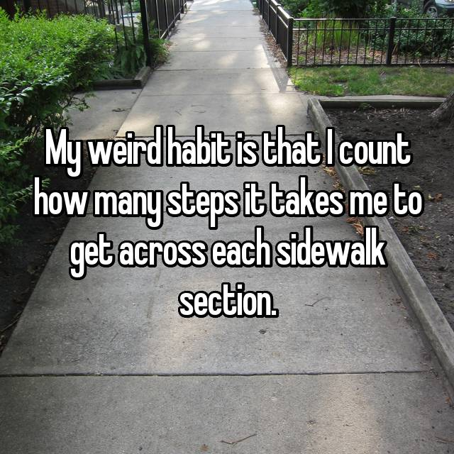 My weird habit is that I count how many steps it takes me to get across each sidewalk section.