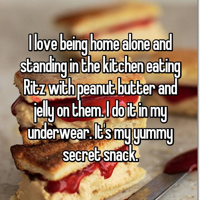 I love being home alone and standing in the kitchen eating Ritz with peanut butter and jelly on them. I do it in my underwear. It's my yummy secret snack.