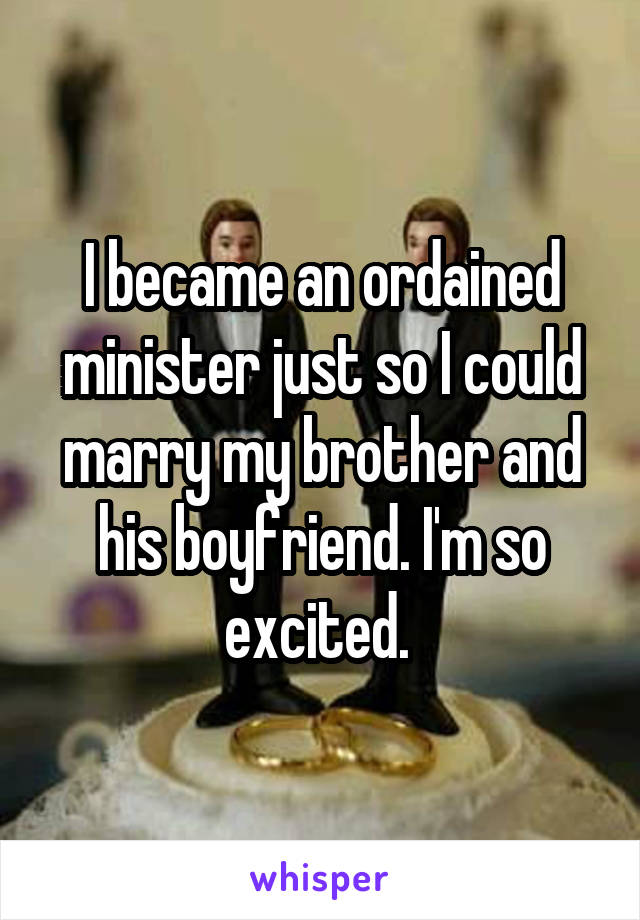 I became an ordained minister just so I could marry my brother and his boyfriend. I'm so excited.