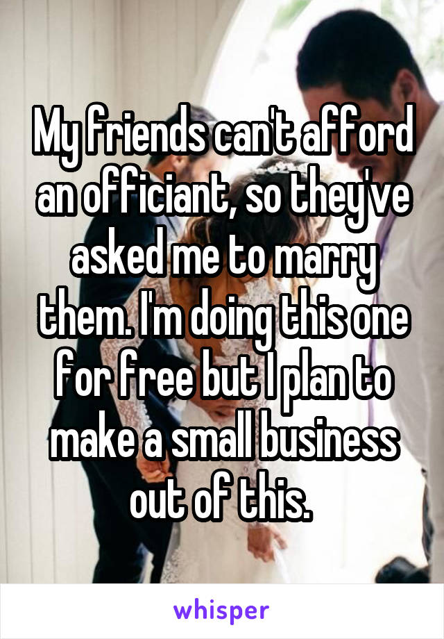 My friends can't afford an officiant, so they've asked me to marry them. I'm doing this one for free but I plan to make a small business out of this.