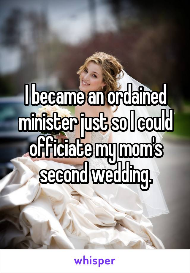 I became an ordained minister just so I could officiate my mom's second wedding.