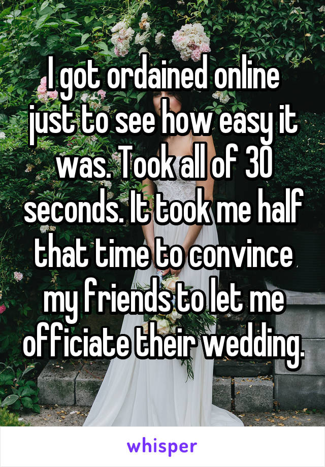 I got ordained online just to see how easy it was. Took all of 30 seconds. It took me half that time to convince my friends to let me officiate their wedding.