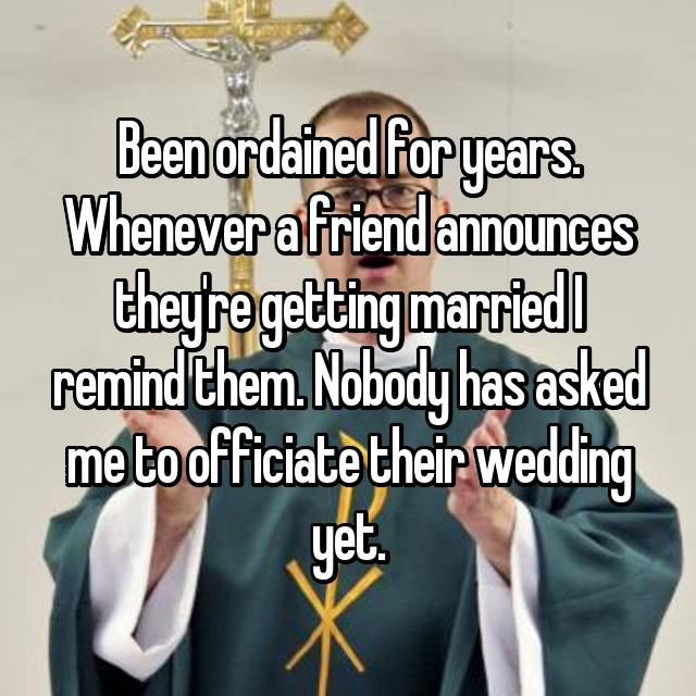 Been ordained for years. Whenever a friend announces they're getting married I remind them. Nobody has asked me to officiate their wedding yet.