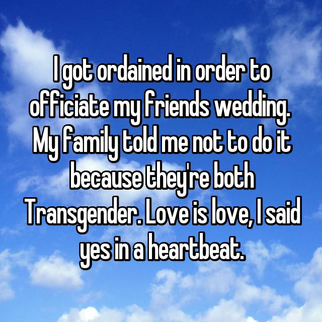 I got ordained in order to officiate my friends wedding.  My family told me not to do it because they're both Transgender. Love is love, I said yes in a heartbeat.