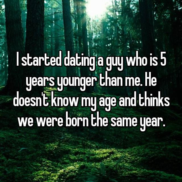I started dating a guy who is 5 years younger than me. He doesn't know my age and thinks we were born the same year.