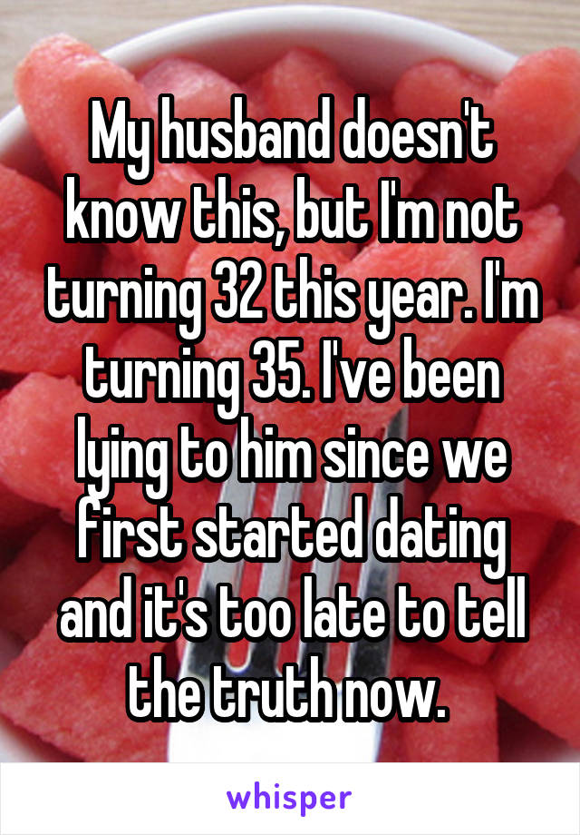 My husband doesn't know this, but I'm not turning 32 this year. I'm turning 35. I've been lying to him since we first started dating and it's too late to tell the truth now.