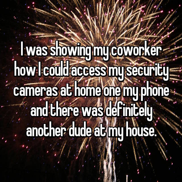 I was showing my coworker how I could access my security cameras at home one my phone and there was definitely another dude at my house.