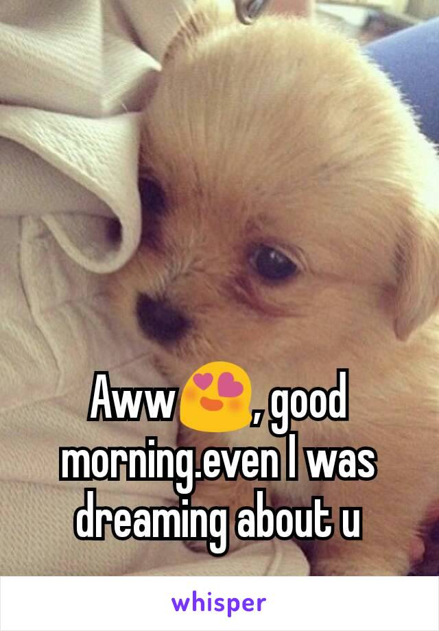 Aww😍, good morning.even I was dreaming about u