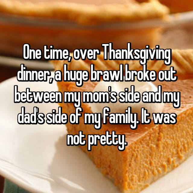 One time, over Thanksgiving dinner, a huge brawl broke out between my mom's side and my dad's side of my family. It was not pretty.