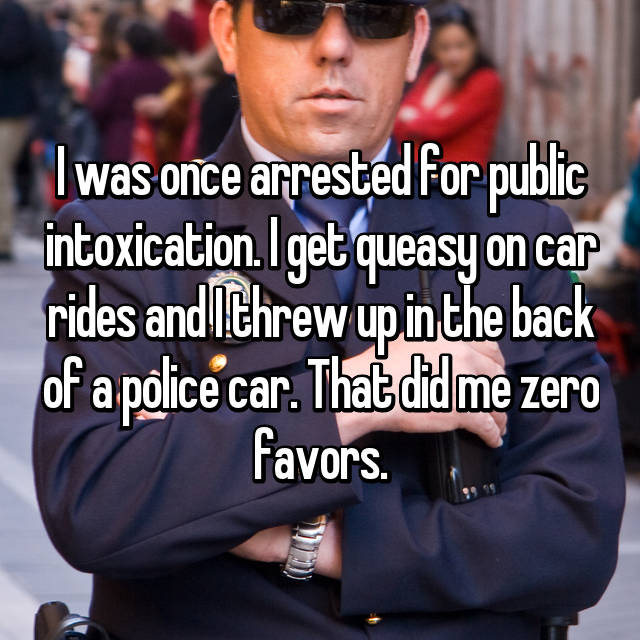 I was once arrested for public intoxication. I get queasy on car rides and I threw up in the back of a police car. That did me zero favors.