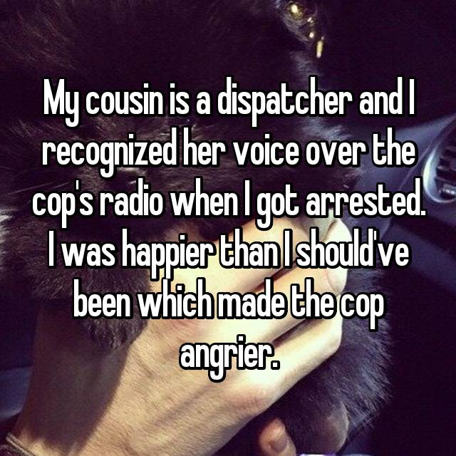 My cousin is a dispatcher and I recognized her voice over the cop's radio when I got arrested. I was happier than I should've been which made the cop angrier.