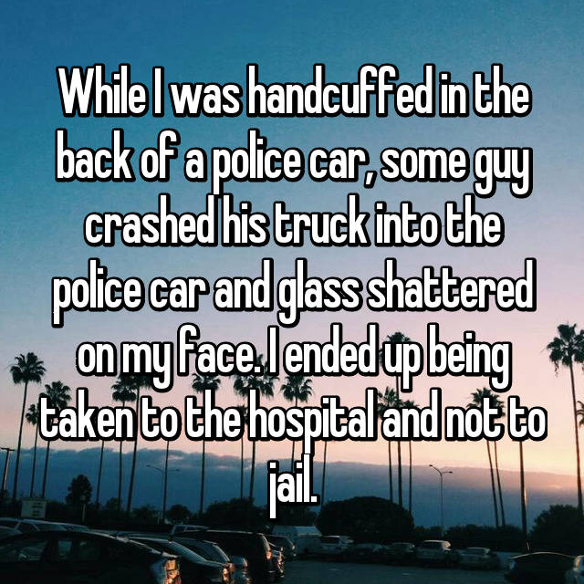While I was handcuffed in the back of a police car, some guy crashed his truck into the police car and glass shattered on my face. I ended up being taken to the hospital and not to jail.