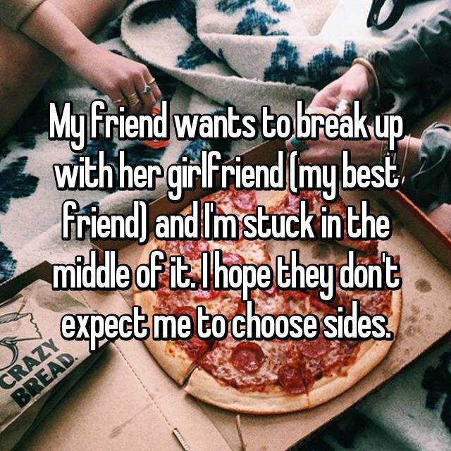 My friend wants to break up with her girlfriend (my best friend) and I'm stuck in the middle of it. I hope they don't expect me to choose sides.