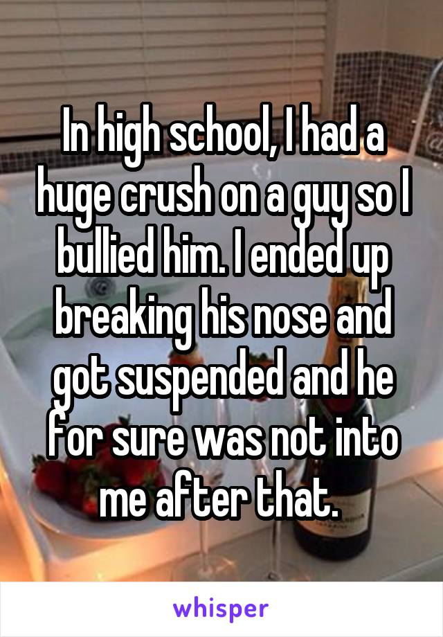 In high school, I had a huge crush on a guy so I bullied him. I ended up breaking his nose and got suspended and he for sure was not into me after that.