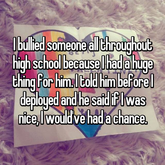 I bullied someone all throughout high school because I had a huge thing for him. I told him before I deployed and he said if I was nice, I would've had a chance.