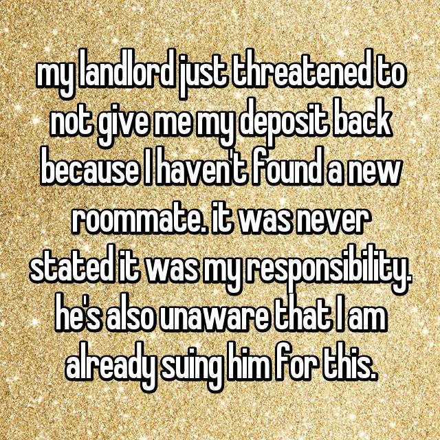 my landlord just threatened to not give me my deposit back because I haven't found a new roommate. it was never stated it was my responsibility. he's also unaware that I am already suing him for this.