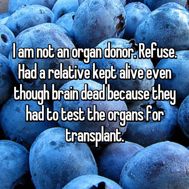 I am not an organ donor. Refuse. Had a relative kept alive even though brain dead because they had to test the organs for transplant.