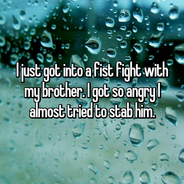 I just got into a fist fight with my brother. I got so angry I almost tried to stab him.