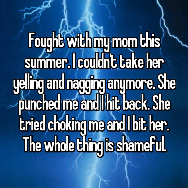 Fought with my mom this summer. I couldn't take her yelling and nagging anymore. She punched me and I hit back. She tried choking me and I bit her. The whole thing is shameful.
